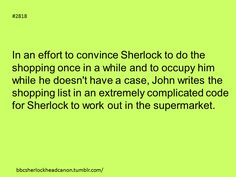 Shopping with Sherlock. But you're saying that John should write that extremely difficult code that it would take even Sherlock quite a while to figure out? I think a better bet would be Mycroft.