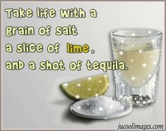 Quote Pictures Take life with a grain of salt a slice of lime, and a shot of tequila Great Quotes, Quotes To Live By, Inspirational Quotes, Motivational Quotes, Stupid Quotes, Funny Quotes, Slice Of Lime, Tequila Shots, Frases