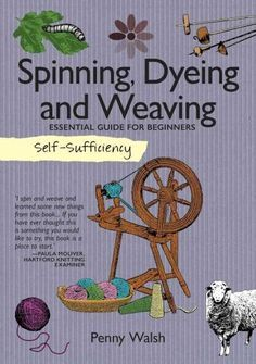 Self-sufficiency Spinning, Dyeing & Weaving: Essential Guide for Beginners