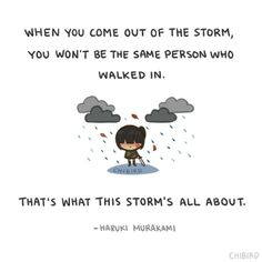 """""""And once the storm is over, you won't remember how you made it through, how you managed to survive. You won't even be sure, whether the storm is really over. But one thing is certain. When you come out of the storm, you won't be the same person who walked in. That's what this storm's all about."""" -Haruki Murakami"""