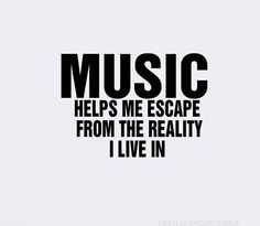 #Music helps me escape from the reality I live in...