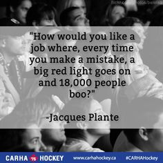 """How would like a job where every time you make a mistake, a big red light foes on and people boo?"" -Jacques Plante Hockey quotes But to answer the question I'd love to cuz at least u get to play the sport that u love! Hockey Baby, Hockey Goalie, Hockey Teams, Hockey Players, Ice Hockey, Hockey Stuff, Goalie Quotes, Hockey Quotes, Sport Quotes"