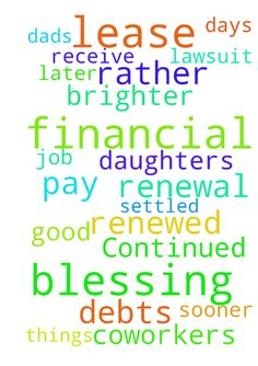 Continued prayer for lease renewal and financial blessing -  Praying in the name of Jesus that my daughter's lease is renewed and that I receive a financial blessing to help her and myself pay off all of our debts. Praying for brighter days and good things on the job for me and my co-workers. Praying that my dads lawsuit will be settled sooner rather than later. �Amen�  Posted at: https://prayerrequest.com/t/9oI #pray #prayer #request #prayerrequest