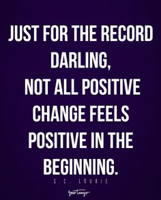 """""""Just for the record darling, not all positive change feels positive in the beginning."""" - S.C. Lourie"""