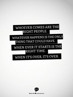 Whoever comes are the right people.   Whatever happens is the only thing that could have. When