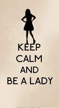 Keep calm and be a lady.