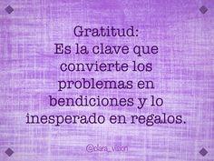Gratitud: es la clave que convierte los problemas en bendiciones y lo inesperado en regalos.
