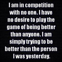 Just trying to be a better person than I was yesterday.