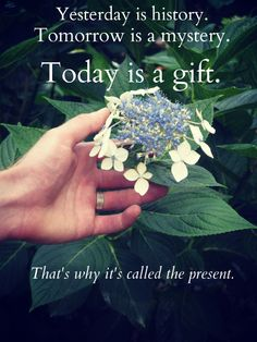 Today is a gift. That's why it's called the present.