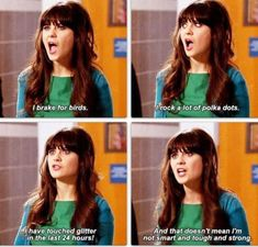 New Girl. Jess: I brake for birds. I rock a lot of polka dots. I have touched glitter in the last 24 hours! And that doesn't mean I'm not smart and tough and strong. Why New Girl is one of my favorite shows Jessica Day, Bob Ross, I Smile, Make Me Smile, Jess New Girl, New Girl Show, Tori Tori, Tv Movie, Collateral Beauty
