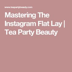 Mastering The Instagram Flat Lay | Tea Party Beauty