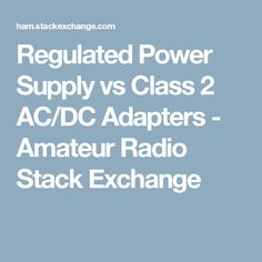 Regulated Power Supply vs Class 2 AC/DC Adapters - Amateur Radio Stack Exchange
