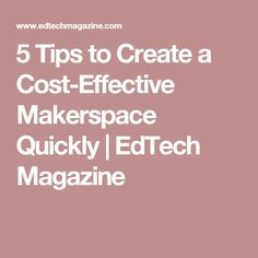 5 Tips to Create a Cost-Effective Makerspace Quickly | EdTech Magazine