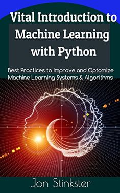 Vital Introduction to Machine Learning with Python Best Practices to Improve and Optimize Machine Learning Systems and Algorithms (Computer Coding Book 2)