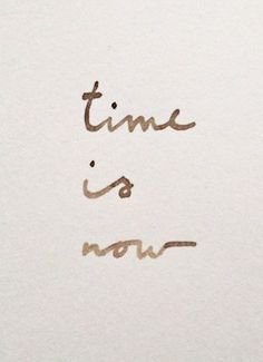 ...and now is the time...