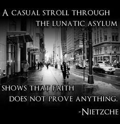 """""""A casual stroll through the lunatic asylum shows that faith does not prove anything."""" - Friedrich Nietzche Quotes , Philosophy , Religion"""