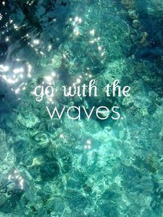 go with the waves  A nice reminder for summer days. :)