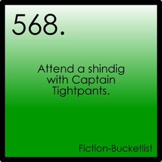 Fiction Bucket List  Attend a shindig with Captain Tightpants... then spend the evening surrounded by men who like it when I talk about starship engines