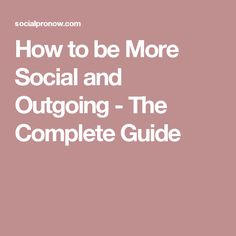 How to be More Social and Outgoing - The Complete Guide