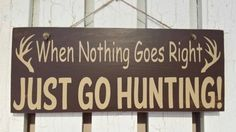 When Nothing Goes Right -Just Go Hunting! Painted Wood Sign - Hunting Sign, Sportsman Sign, Gift for Dad, Grandpa, Son, Wife, Daughter, etc. - pinned by pin4etsy.com