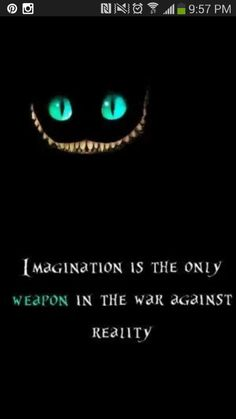 """Cheshire Cat... If the doors of perception were cleared, everything would appear as if it were infinite.  Your mind will answer most questions if you learn to relax and wait for the answer.  The world of reality has limits but the world of imagination is boundless"""""""