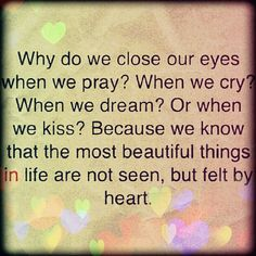 """""""Why do we close our eyes when we pray? When we cry? When we dream? Or when we kiss? Because we know that the most beautiful things in life are not seen, but felt by heart."""""""