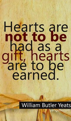 Hearts are not to be had as a gift, hearts are to be earned, ~ William Butler Yeats <3 Love Sayings #quotes, #love, #sayings, https://apps.facebook.com/yangutu