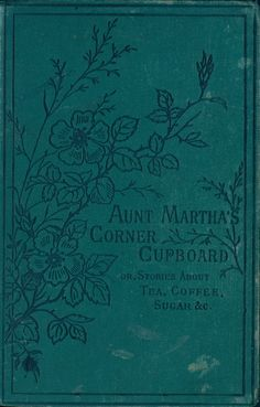 1885 - Aunt Martha's corner cupboard, or, stories about tea, coffee, sugar, rice: by Mary and Elizabeth Kirby