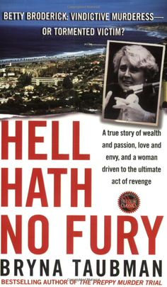 Hell Hath No Fury: A True Story of Wealth and Passion, Love and Envy, and a Woman Driven to the Ultimate Revenge  Bryna Taubman... Story about Betty Broderick