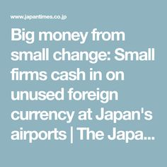 Big money from small change: Small firms cash in on unused foreign currency at Japan's airports | The Japan Times