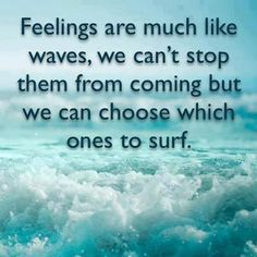 Feelings are much like waves we can't stop them...