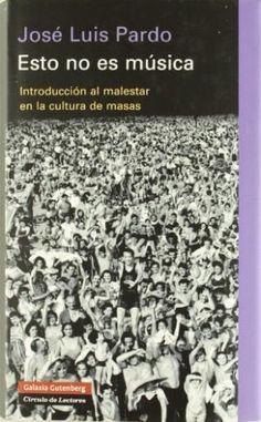 Esto no es música : introducción al malestar en la cultura de masas / José Luis Pardo.-- Barcelona : Galaxia Gutenberg : Círculo de Lectores, D.L. 2007.