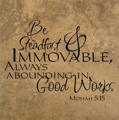 Be steadfast and immovable, always abounding in good works. - Mosiah 5:15