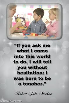 """""""If you ask me what I came into this world to do, I will tell you without hesitation: I was born to be a teacher."""" Robert John Meehan"""