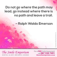 Do not go where the path may lead, go instead where there is no path and leave a trail. Ralph Waldo Emerson - www.thesmileemporium.co.za ‪#‎SmileDocs‬ ‪#‎SmileDeals‬ ‪#‎DrSherylSmithies‬ ‪#‎southafrica‬ ‪#‎Durban‬ ‪#‎MusgraveRoad‬ ‪#‎thesmileemporium‬ ‪#‎dentalpractice‬ ‪#‎confidence‬ ‪#‎cosmeticdentistry‬ ‪#‎dentaljob‬ ‪#‎tmj‬ ‪#‎dentistryservices‬ ‪#‎implantdentistry‬ ‪#‎invisalign‬ ‪#‎zoomwhitening‬ ‪#‎dentalcare‬ ‪#‎dentalfiller‬ ‪#‎preventivedentalcare‬ ‪#‎dentist‬ ‪#‎cosmetic‬…