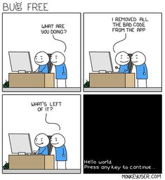 """- What are you doing?  + I removed all the bad code from the app.  - What's left of it?   """"Hello world  Press any key to continue...""""   (via Instagram - themonkeyuser)   #monkeyuser #devhumor #comics #programmerhumor #code #source #development #bugfree #helloworld #programmer"""