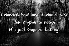 no one really would, thats why I could just disappear and no one would know