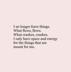 'I no longer force things. What flows, flows. What crashes, crashes. I only have space and energy for the things that are meant for me.'