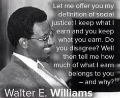 Libertarianism I have been a fan of his writings for many years. When I think that only Williams and Thomas Sowell were the only men of color that espoused capitalism and conservative views. Must have been a lonely time. Quotable Quotes, Wisdom Quotes, Morals Quotes, Crush Quotes, Great Quotes, Inspirational Quotes, Smart Quotes, Awesome Quotes, Motivational