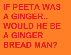 think about it  (peeta,the hunger games,lol)