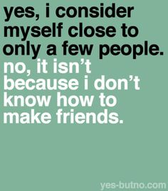 Hmm, never really thought about this. I have a few close friends but I can get along with almost anyone if I want to...