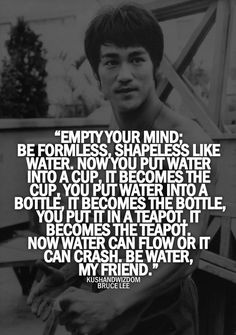 """One of my favorite quotes! Bruce Lee """"Be water, my friend. Wisdom Quotes, Quotes To Live By, Me Quotes, Motivational Quotes, Inspirational Quotes, Bruce Lee Quotes Water, Water Quotes, Mantra, Martial Arts Quotes"""