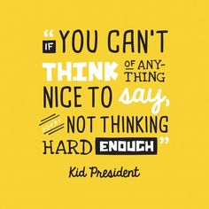 Kid President quote – If you can't think of anything nice to say, you're not thinking hard enough.
