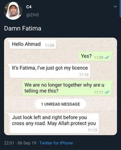 Picture memes 1 comment — iFunny It's Fatima, I've just got my licence We are no longer together why are u telling me this? 1 UNREAD MESSAGE Just look left and right before you cross any road. May Allah protect you – popular memes on the site Funny Text Memes, Funny Text Messages, Crazy Funny Memes, Really Funny Memes, Funny Tweets, Funny Relatable Memes, Funny Posts, Haha Funny, Funny Quotes