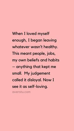 """Here's The Reality Of Self-Love, And Why It's So Important – QUOTES AND SAYINGS BY AVER """"When I loved myself enough, I began leaving whatever wasn't healthy. This meant people, jobs, my own beliefs and habits – anything that kept me small. Self Love Quotes, Quotes To Live By, Best Quotes, Life Quotes, Loving Myself Quotes, What Now Quotes, Feeling Myself Quotes, On My Own Quotes, Put Yourself First Quotes"""