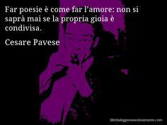 Aforisma di Cesare Pavese , Far poesie è come far l'amore, non si saprà mai se…