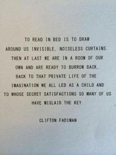 To read in bed is to draw around us invisible, noiseless curtains then at last we are in a room of our own and are ready to burrow back.  Back to that private life of the imagination we all led as a child and to whose secret satisfaction so many of us have mislaid the key.  Clifton Fadiman