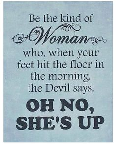 Be the kind of woman who, when your feet hit the floor in the morning, the Devil says, Oh no, she's up!