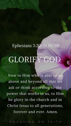 "Glorify God: ""Now to Him who is able to do above and beyond all that we ask or think according to the power that works in us — to Him be glory in the church and in Christ Jesus to all generations, forever and ever. Amen."" - Ephesians 3:20‭-‬21 HCSB; Focus"