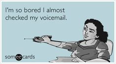 I'm so bored I almost checked my voicemail.